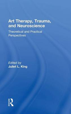 Art Therapy, Trauma, and Neuroscience: Theoretical and Practical Perspectives (Hardback)