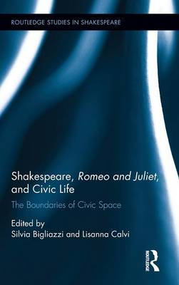 Shakespeare, Romeo and Juliet, and Civic Life: The Boundaries of Civic Space - Routledge Studies in Shakespeare (Hardback)