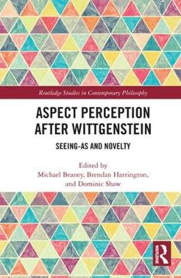 Aspect Perception after Wittgenstein: Seeing-As and Novelty - Routledge Studies in Contemporary Philosophy (Hardback)