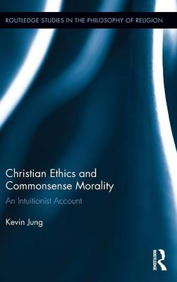 Christian Ethics and Commonsense Morality: An Intuitionist Account - Routledge Studies in the Philosophy of Religion (Hardback)