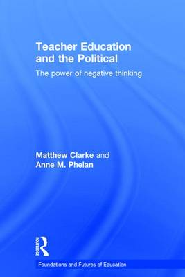 Teacher Education and the Political: The power of negative thinking - Foundations and Futures of Education (Hardback)
