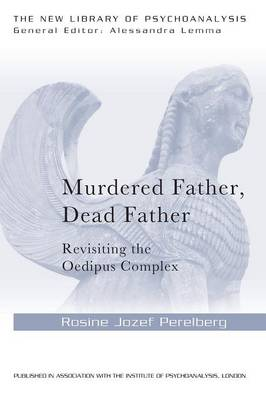 Murdered Father, Dead Father: Revisiting the Oedipus Complex - New Library of Psychoanalysis (Paperback)