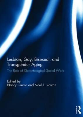 Lesbian, Gay, Bisexual, and Transgender Aging: The Role of Gerontological Social Work (Hardback)
