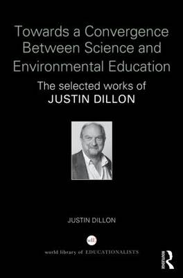 Towards a Convergence Between Science and Environmental Education: The selected works of Justin Dillon (Hardback)