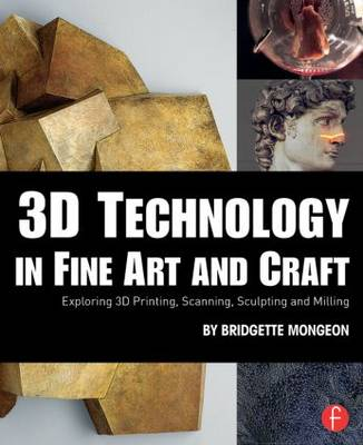 3D Technology in Fine Art and Craft: Exploring 3D Printing, Scanning, Sculpting and Milling (Paperback)