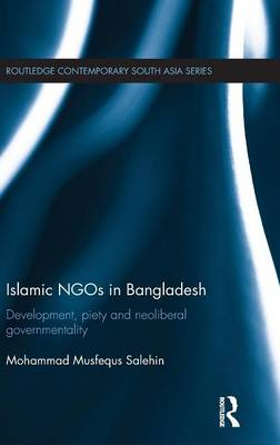 Islamic NGOs in Bangladesh: Development, Piety and Neoliberal governmentality - Routledge Contemporary South Asia Series (Hardback)