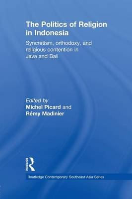 The Politics of Religion in Indonesia: Syncretism, Orthodoxy, and Religious Contention in Java and Bali (Paperback)