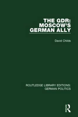 The GDR: Moscow's German Ally - Routledge Library Editions: German Politics (Hardback)