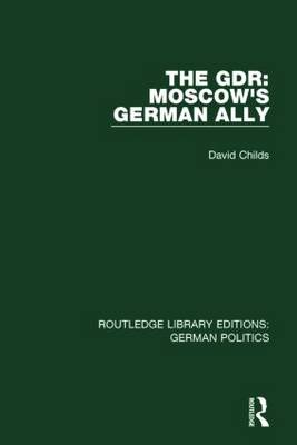 The GDR: Moscow's German Ally - Routledge Library Editions: German Politics (Paperback)
