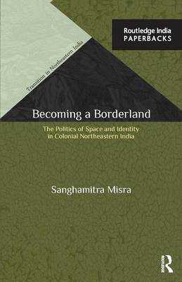 Becoming a Borderland: The Politics of Space and Identity in Colonial Northeastern India - Transition in Northeastern India (Paperback)