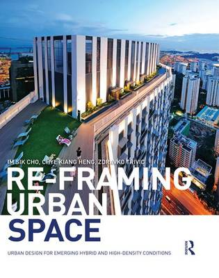 Re-Framing Urban Space: Urban Design for Emerging Hybrid and High-Density Conditions (Hardback)