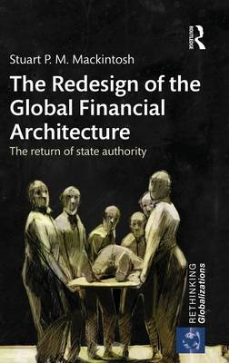 The Redesign of the Global Financial Architecture: The Return of State Authority - Rethinking Globalizations (Hardback)