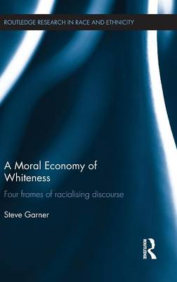 A Moral Economy of Whiteness: Four Frames of Racializing Discourse - Routledge Research in Race and Ethnicity (Hardback)