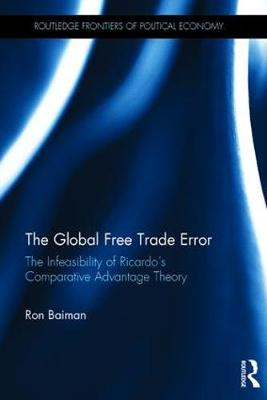 The Global Free Trade Error: The Infeasibility of Ricardo's Comparative Advantage Theory - Routledge Frontiers of Political Economy (Hardback)