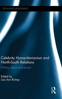 Celebrity Humanitarianism and North-South Relations: Politics, place and power - Rethinking Development (Hardback)