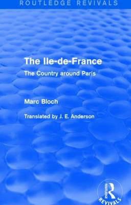 The Ile-de-France: The Country around Paris - Routledge Revivals: Selected Works of Marc Bloch (Hardback)