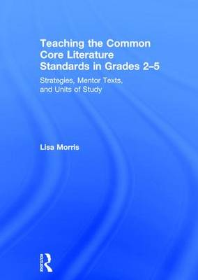 Teaching the Common Core Literature Standards in Grades 2-5: Strategies, Mentor Texts, and Units of Study (Hardback)