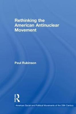 Rethinking the American Antinuclear Movement - American Social and Political Movements of the 20th Century (Hardback)