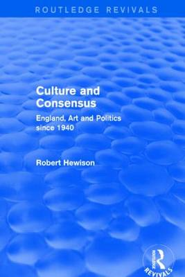 Culture and Consensus: England, Art and Politics since 1940 - Routledge Revivals (Hardback)