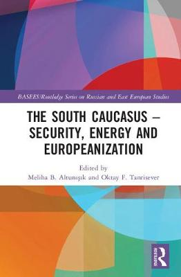 The South Caucasus - Security, Energy and Europeanization - BASEES/Routledge Series on Russian and East European Studies (Hardback)