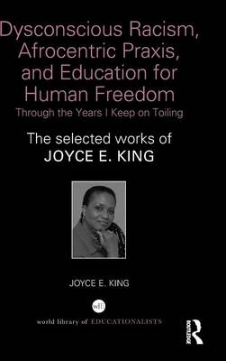 Dysconscious Racism, Afrocentric Praxis, and Education for Human Freedom: Through the Years I Keep on Toiling: The selected works of Joyce E. King (Hardback)