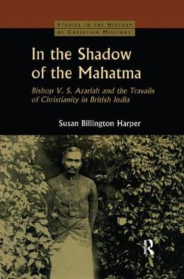 In the Shadow of the Mahatma: Bishop Azariah and the Travails of Christianity in British India (Paperback)