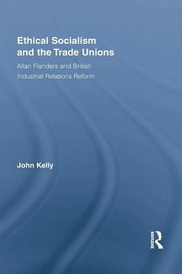 Ethical Socialism and the Trade Unions: Allan Flanders and British Industrial Relations Reform - Routledge Research in Employment Relations (Paperback)