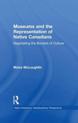 Museums and the Representation of Native Canadians: Negotiating the Borders of Culture (Paperback)
