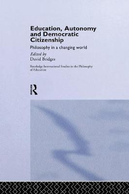 Education, Autonomy and Democratic Citizenship: Philosophy in a Changing World - Routledge International Studies in the Philosophy of Education (Paperback)