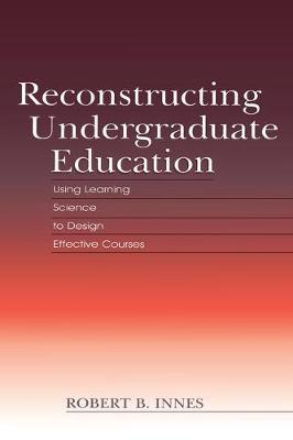 Reconstructing Undergraduate Education: Using Learning Science To Design Effective Courses (Paperback)