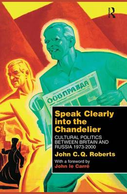 Speak Clearly Into the Chandelier: Cultural Politics between Britain and Russia 1973-2000 (Paperback)