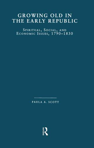 Growing Old in the Early Republic: Spiritual, Social, and Economic Issues, 1790-1830 (Paperback)
