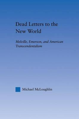 Dead Letters to the New World: Melville, Emerson, and American Transcendentalism - Literary Criticism and Cultural Theory (Paperback)