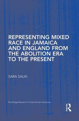 Representing Mixed Race in Jamaica and England from the Abolition Era to the Present - Routledge Research in Postcolonial Literatures (Paperback)