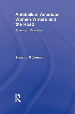 Antebellum American Women Writers and the Road: American Mobilities - Routledge Studies in Nineteenth Century Literature (Paperback)
