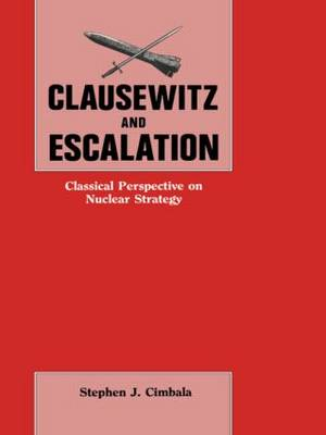 Clausewitz and Escalation: Classical Perspective on Nuclear Strategy (Paperback)