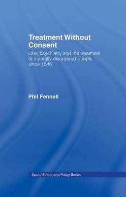 Treatment Without Consent: Law, Psychiatry and the Treatment of Mentally Disordered People Since 1845 (Paperback)