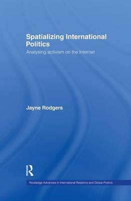 Spatializing International Politics: Analysing Activism on the Internet - Routledge Advances in International Relations and Global Politics (Paperback)