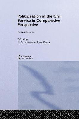 The Politicization of the Civil Service in Comparative Perspective: A Quest for Control - Routledge Studies in Governance and Public Policy (Paperback)