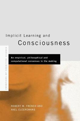 Implicit Learning and Consciousness: An Empirical, Philosophical and Computational Consensus in the Making - Frontiers of Cognitive Science (Paperback)
