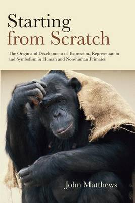 Starting from Scratch: The Origin and Development of Expression, Representation and Symbolism in Human and Non-Human Primates (Paperback)