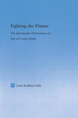 Fighting the Flames: The Spectacular Performance of Fire at Coney Island - Literary Criticism and Cultural Theory (Paperback)