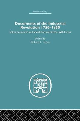 Documents of the Industrial Revolution 1750-1850: Select Economic and Social Documents for Sixth forms (Paperback)