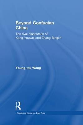 Beyond Confucian China: The Rival Discourses of Kang Youwei and Zhang Binglin - Academia Sinica on East Asia (Paperback)