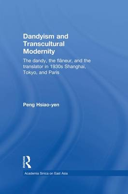 Dandyism and Transcultural Modernity: The Dandy, the Flaneur, and the Translator in 1930s Shanghai, Tokyo, and Paris (Paperback)