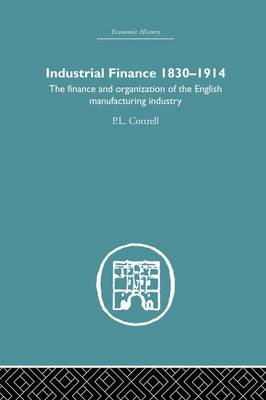 Industrial Finance, 1830-1914: The Finance and Organization of English Manufacturing Industry (Paperback)