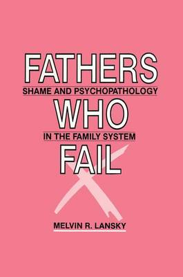 Fathers Who Fail: Shame and Psychopathology in the Family System (Paperback)
