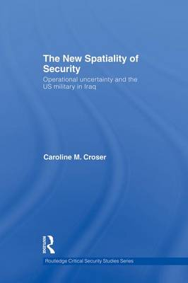 The New Spatiality of Security: Operational Uncertainty and the US Military in Iraq - Routledge Critical Security Studies (Paperback)