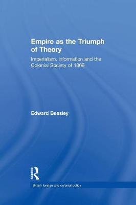 Empire as the Triumph of Theory: Imperialism, Information and the Colonial Society of 1868 (Paperback)