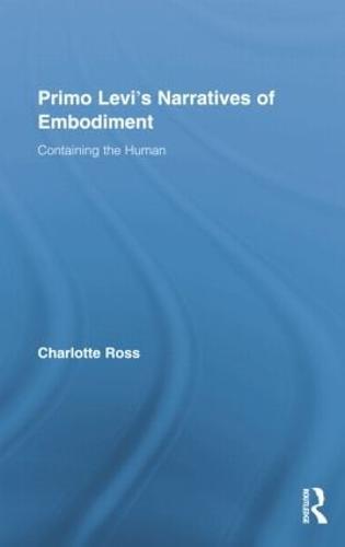 Primo Levi's Narratives of Embodiment: Containing the Human - Routledge Studies in Twentieth-Century Literature (Paperback)